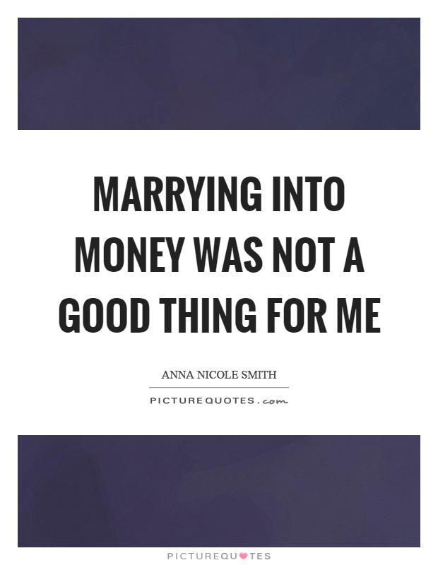Marrying into money was not a good thing for me Picture Quote #1