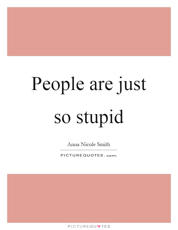 People are just so stupid Picture Quote #1
