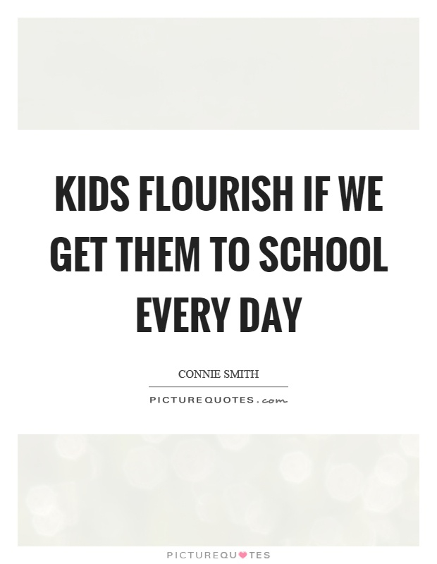 Kids flourish if we get them to school every day Picture Quote #1