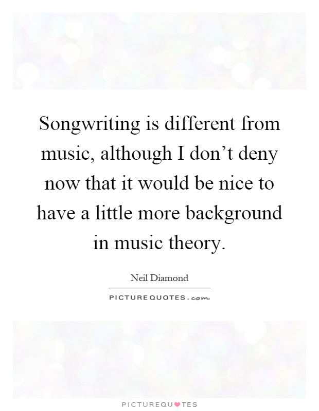 Songwriting is different from music, although I don't deny now that it would be nice to have a little more background in music theory Picture Quote #1