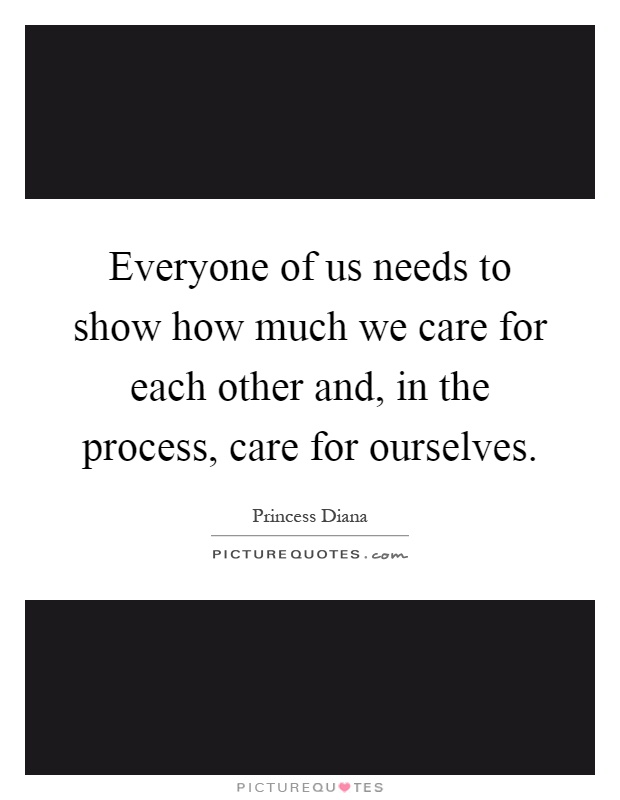 Everyone of us needs to show how much we care for each other and, in the process, care for ourselves Picture Quote #1