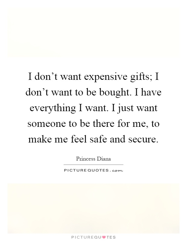 I don't want expensive gifts; I don't want to be bought. I have everything I want. I just want someone to be there for me, to make me feel safe and secure Picture Quote #1