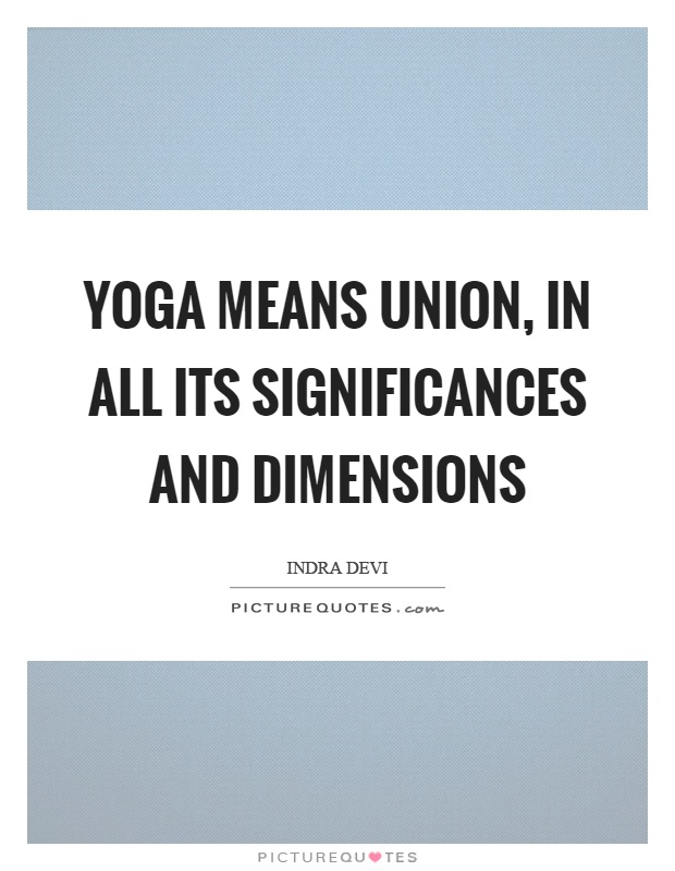 Yoga means union, in all its significances and dimensions Picture Quote #1