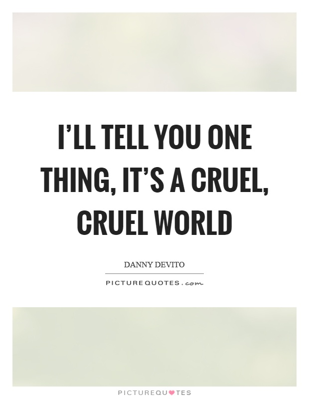 I'll tell you one thing, it's a cruel, cruel world Picture Quote #1