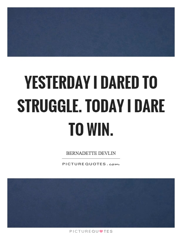 Yesterday I dared to struggle. Today I dare to win Picture Quote #1
