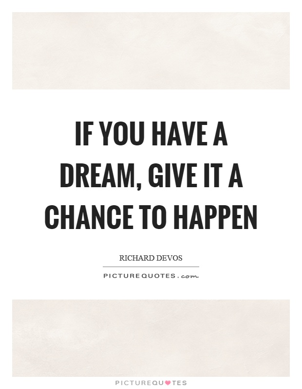 If you have a dream, give it a chance to happen Picture Quote #1