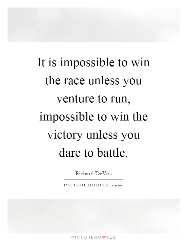 It is impossible to win the race unless you venture to run, impossible to win the victory unless you dare to battle Picture Quote #1