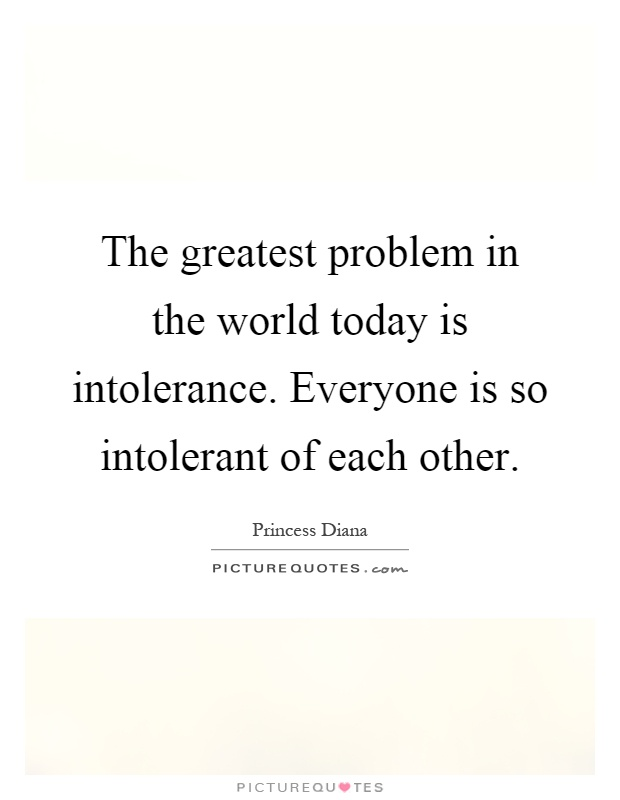 The greatest problem in the world today is intolerance. Everyone is so intolerant of each other Picture Quote #1