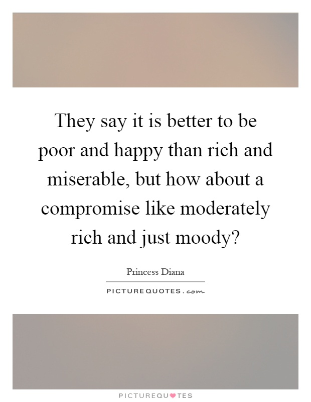 They say it is better to be poor and happy than rich and miserable, but how about a compromise like moderately rich and just moody? Picture Quote #1