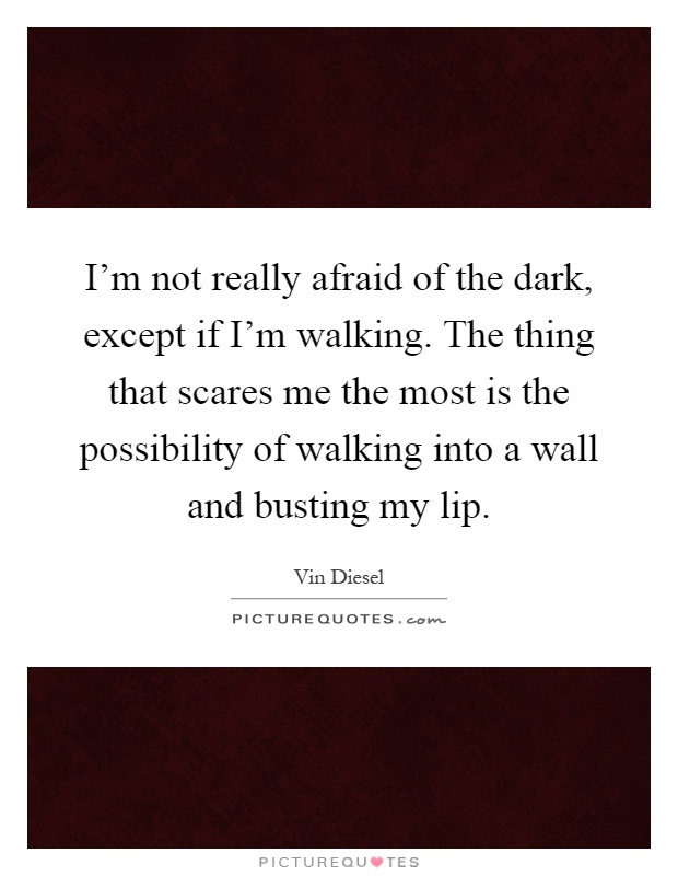 I'm not really afraid of the dark, except if I'm walking. The thing that scares me the most is the possibility of walking into a wall and busting my lip Picture Quote #1