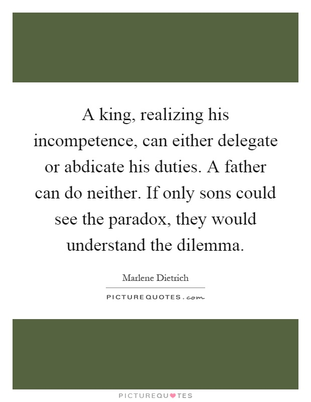 A king, realizing his incompetence, can either delegate or abdicate his duties. A father can do neither. If only sons could see the paradox, they would understand the dilemma Picture Quote #1