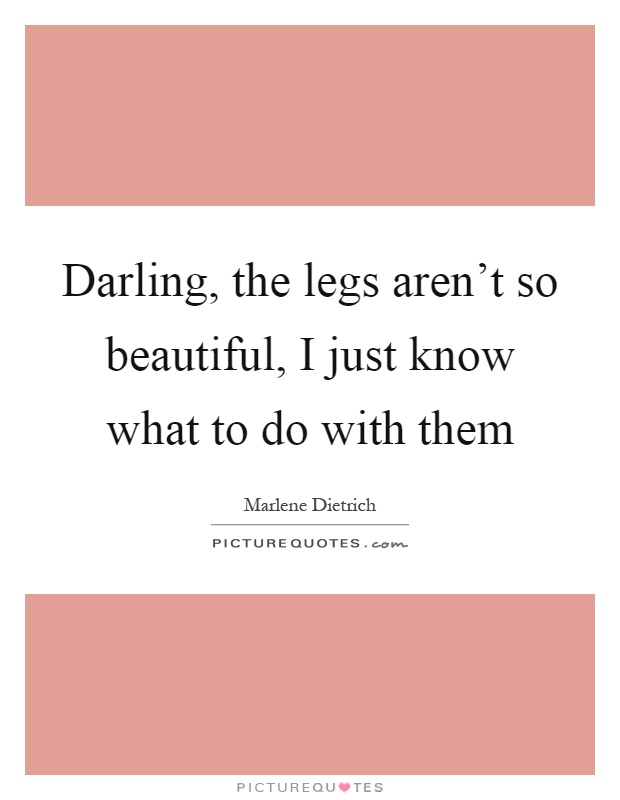 Darling, the legs aren't so beautiful, I just know what to do with them Picture Quote #1