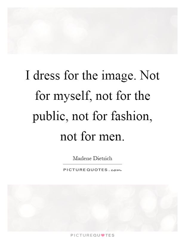 I dress for the image. Not for myself, not for the public, not for fashion, not for men Picture Quote #1