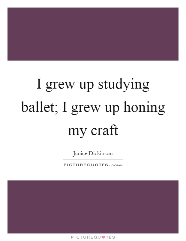 I grew up studying ballet; I grew up honing my craft Picture Quote #1