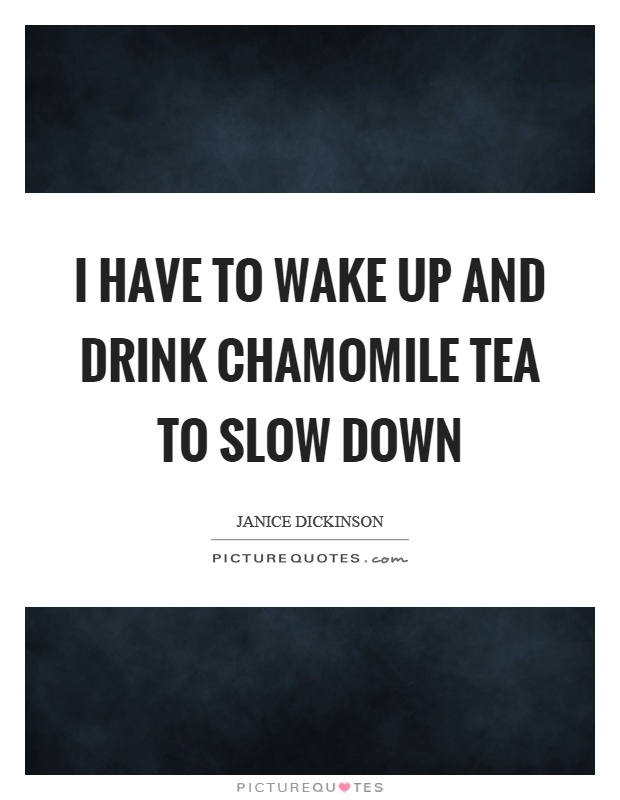 I have to wake up and drink chamomile tea to slow down Picture Quote #1