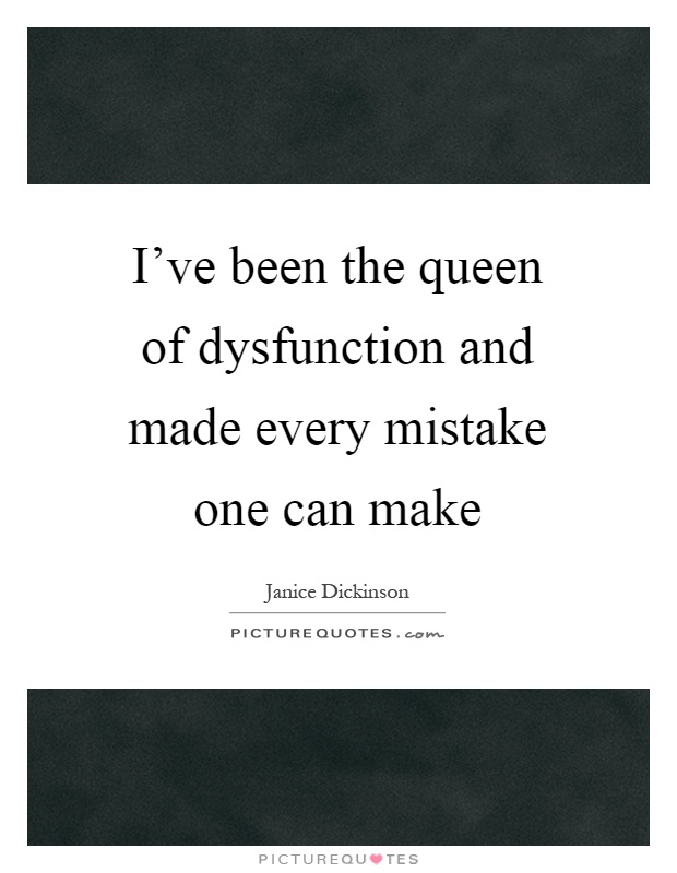 I've been the queen of dysfunction and made every mistake one can make Picture Quote #1