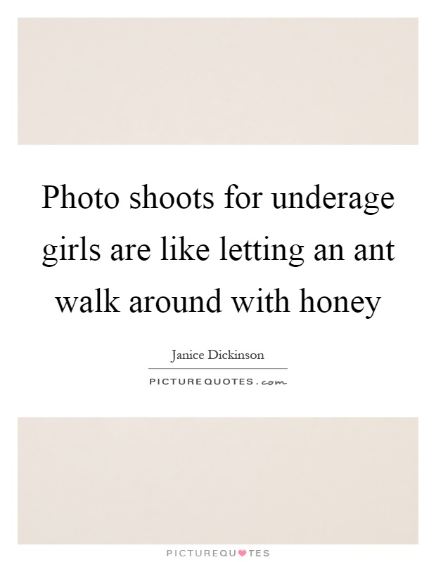Photo shoots for underage girls are like letting an ant walk around with honey Picture Quote #1