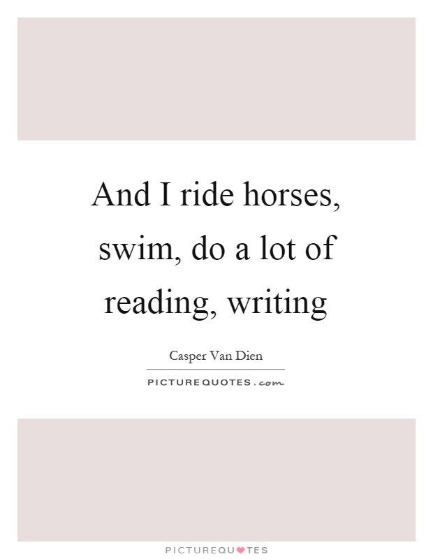 And I ride horses, swim, do a lot of reading, writing Picture Quote #1