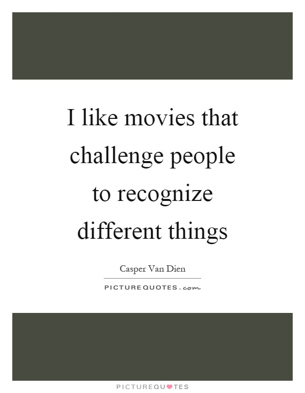 I like movies that challenge people to recognize different things Picture Quote #1