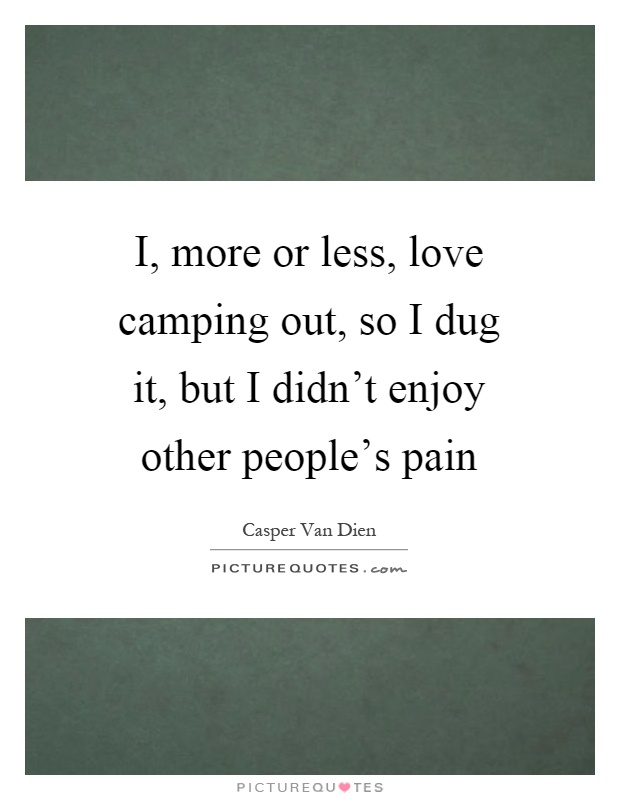 I, more or less, love camping out, so I dug it, but I didn't enjoy other people's pain Picture Quote #1