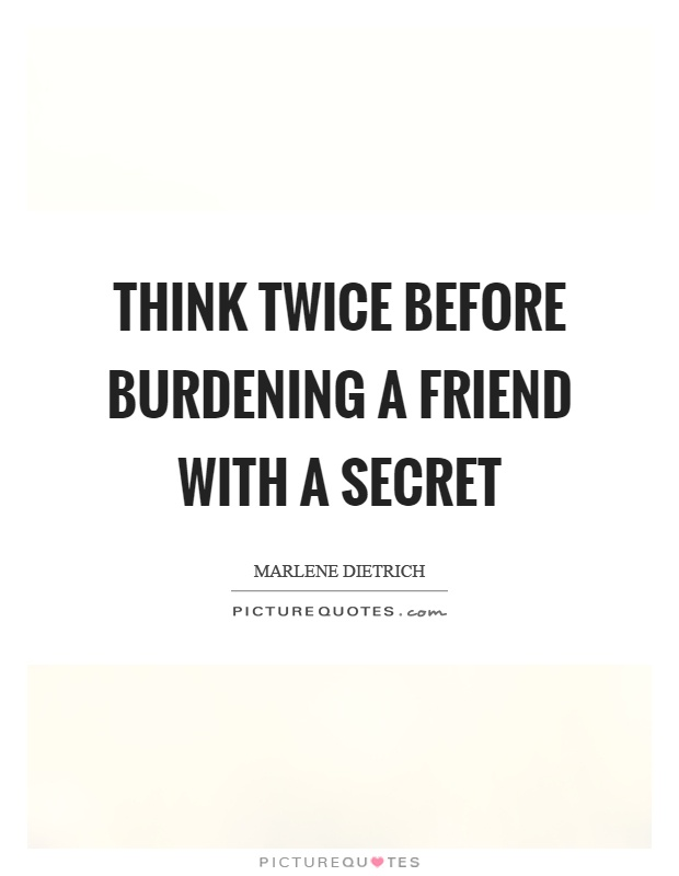 Think twice before burdening a friend with a secret Picture Quote #1