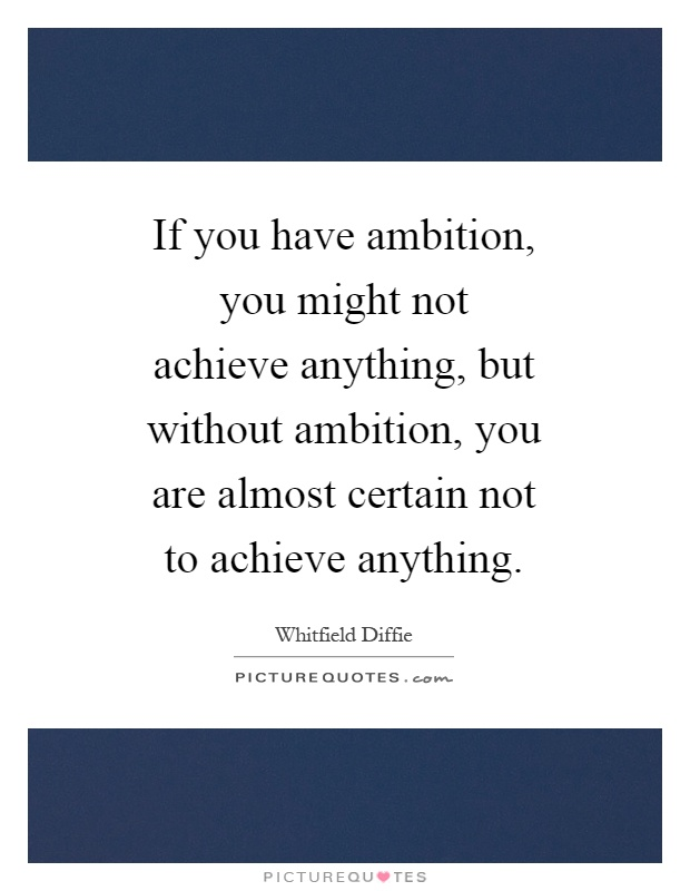 If you have ambition, you might not achieve anything, but without ambition, you are almost certain not to achieve anything Picture Quote #1