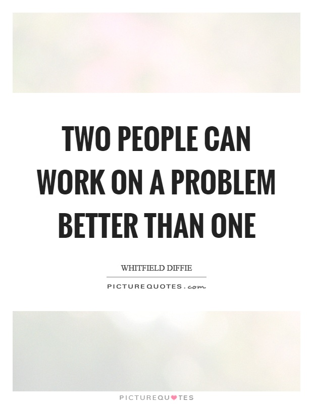 Two people can work on a problem better than one Picture Quote #1