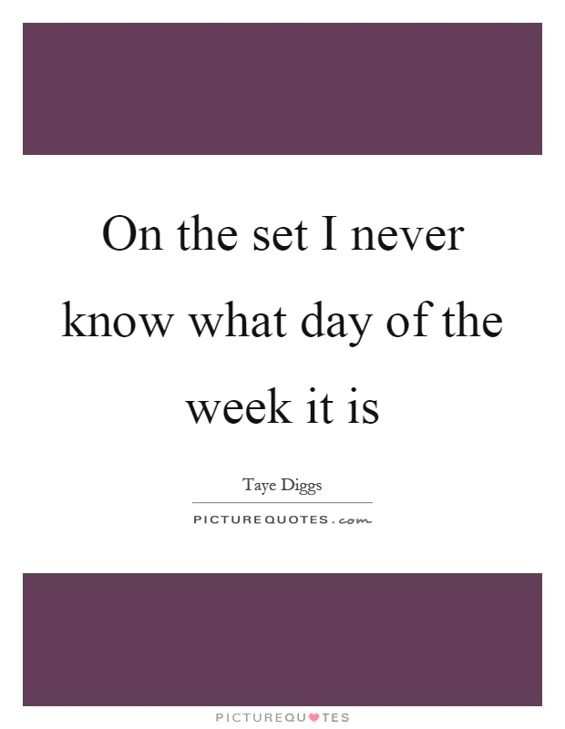 On the set I never know what day of the week it is Picture Quote #1