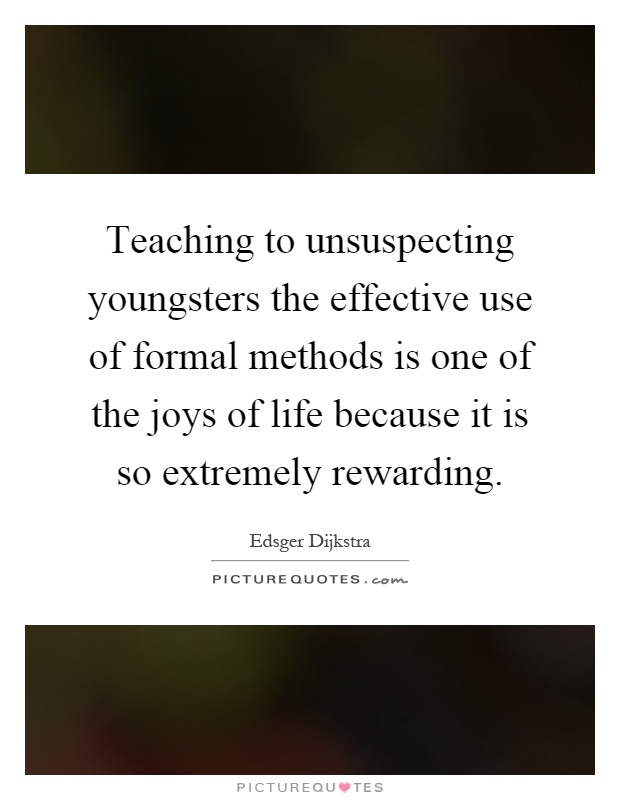 Teaching to unsuspecting youngsters the effective use of formal methods is one of the joys of life because it is so extremely rewarding Picture Quote #1