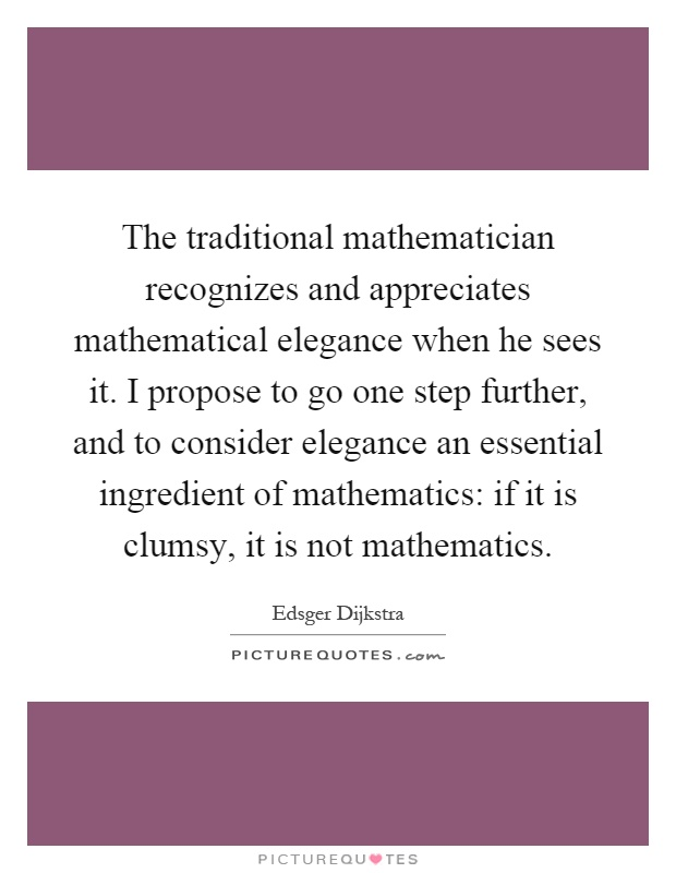 The traditional mathematician recognizes and appreciates mathematical elegance when he sees it. I propose to go one step further, and to consider elegance an essential ingredient of mathematics: if it is clumsy, it is not mathematics Picture Quote #1