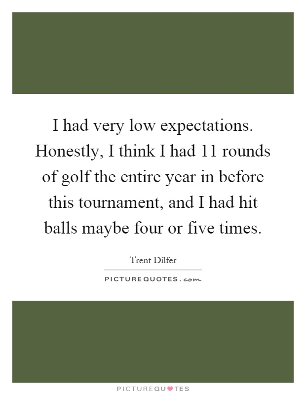 I had very low expectations. Honestly, I think I had 11 rounds of golf the entire year in before this tournament, and I had hit balls maybe four or five times Picture Quote #1