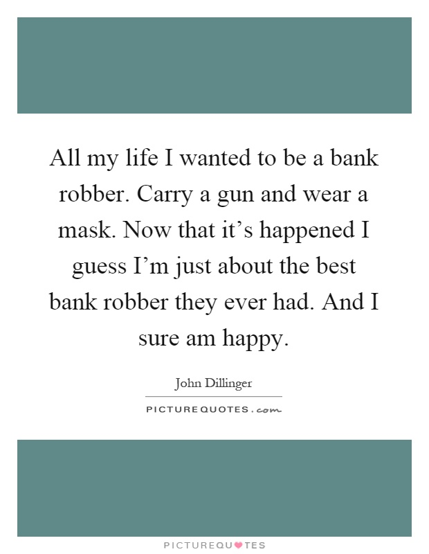 All my life I wanted to be a bank robber. Carry a gun and wear a mask. Now that it's happened I guess I'm just about the best bank robber they ever had. And I sure am happy Picture Quote #1