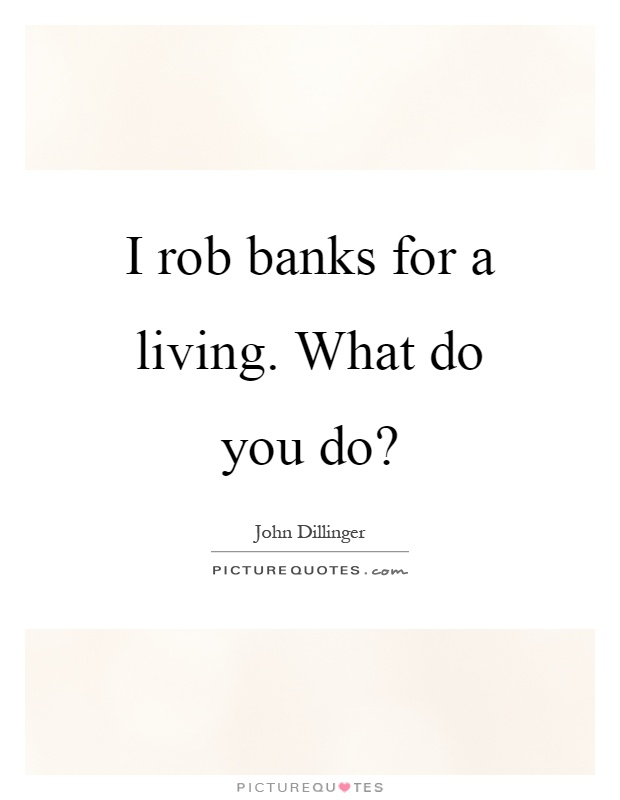 I rob banks for a living. What do you do? Picture Quote #1
