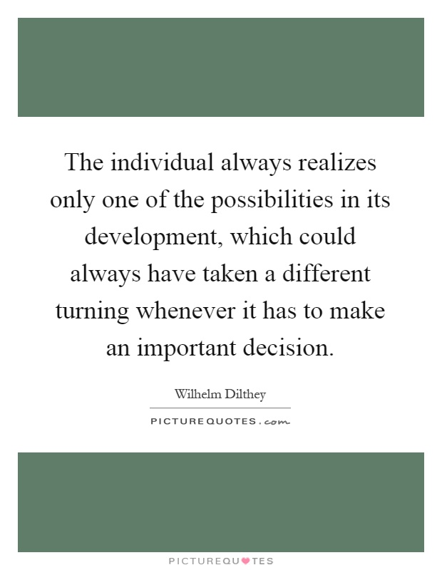 The individual always realizes only one of the possibilities in its development, which could always have taken a different turning whenever it has to make an important decision Picture Quote #1