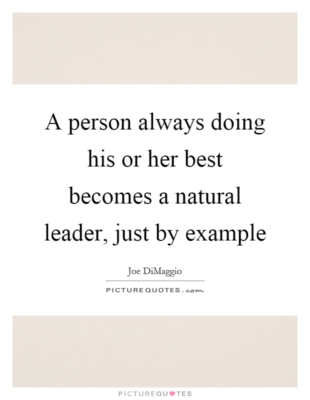 A person always doing his or her best becomes a natural leader, just by example Picture Quote #1
