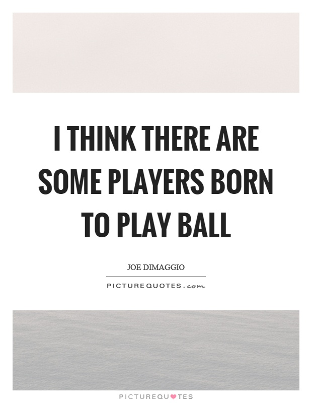 I think there are some players born to play ball Picture Quote #1