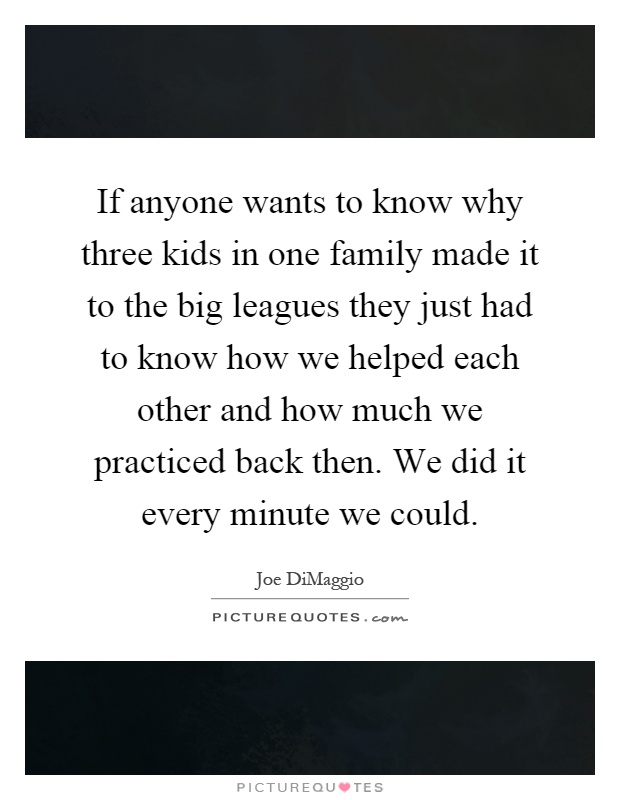 If anyone wants to know why three kids in one family made it to the big leagues they just had to know how we helped each other and how much we practiced back then. We did it every minute we could Picture Quote #1