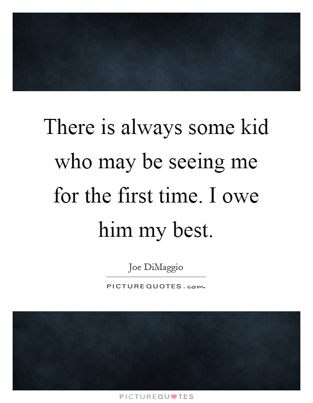 There is always some kid who may be seeing me for the first time. I owe him my best Picture Quote #1