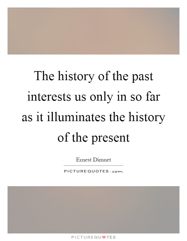 The history of the past interests us only in so far as it illuminates the history of the present Picture Quote #1