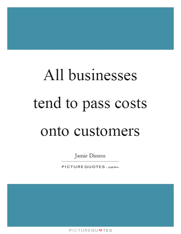 All businesses tend to pass costs onto customers Picture Quote #1