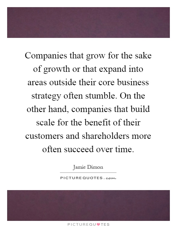 Companies that grow for the sake of growth or that expand into areas outside their core business strategy often stumble. On the other hand, companies that build scale for the benefit of their customers and shareholders more often succeed over time Picture Quote #1