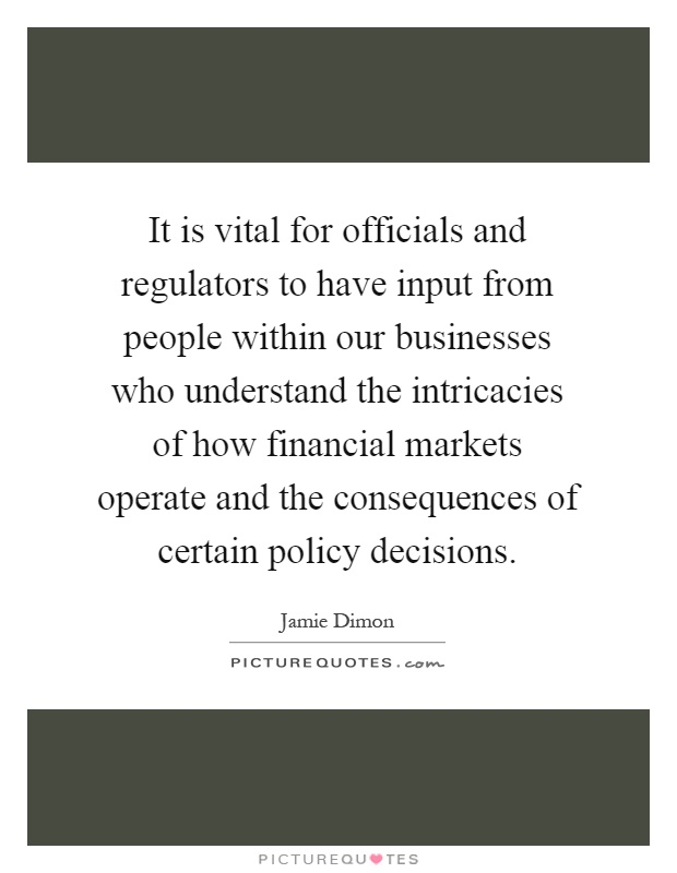 It is vital for officials and regulators to have input from people within our businesses who understand the intricacies of how financial markets operate and the consequences of certain policy decisions Picture Quote #1