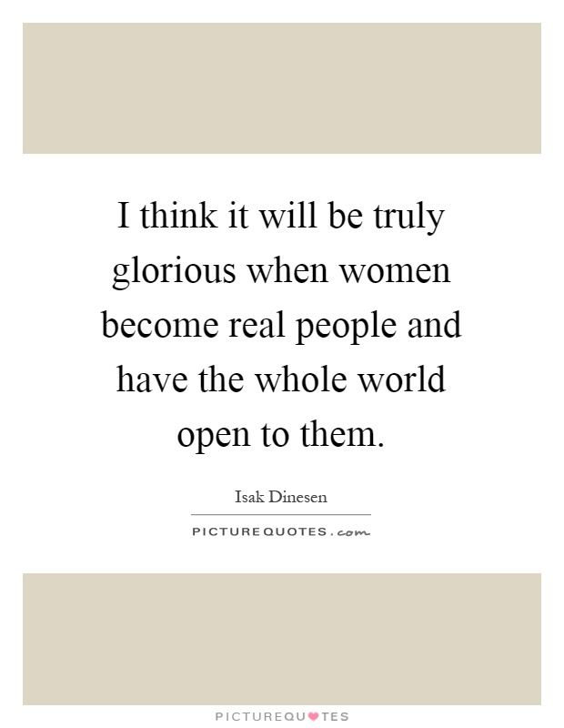 I think it will be truly glorious when women become real people and have the whole world open to them Picture Quote #1
