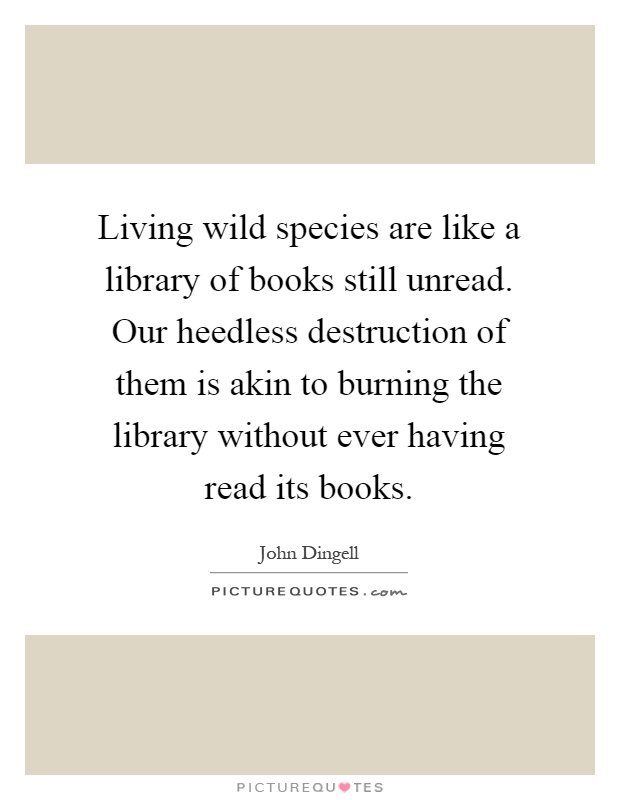 Living wild species are like a library of books still unread. Our heedless destruction of them is akin to burning the library without ever having read its books Picture Quote #1