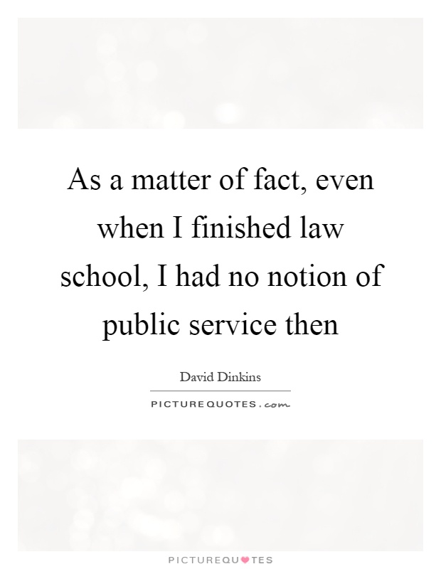 As a matter of fact, even when I finished law school, I had no notion of public service then Picture Quote #1