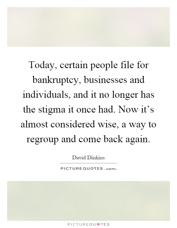 Today, certain people file for bankruptcy, businesses and individuals, and it no longer has the stigma it once had. Now it's almost considered wise, a way to regroup and come back again Picture Quote #1