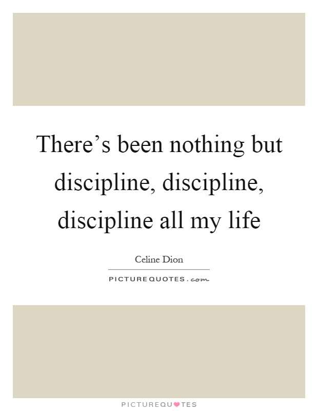 There's been nothing but discipline, discipline, discipline all my life Picture Quote #1