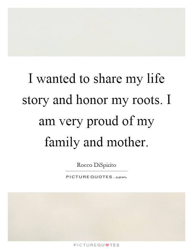 I wanted to share my life story and honor my roots. I am very proud of my family and mother Picture Quote #1