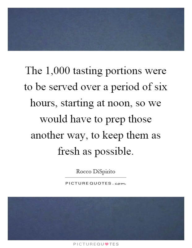 The 1,000 tasting portions were to be served over a period of six hours, starting at noon, so we would have to prep those another way, to keep them as fresh as possible Picture Quote #1