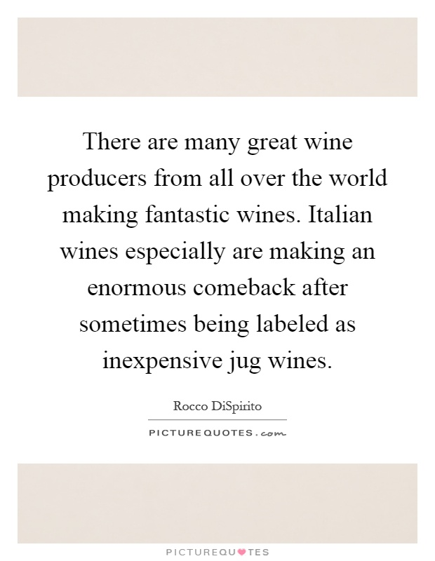 There are many great wine producers from all over the world making fantastic wines. Italian wines especially are making an enormous comeback after sometimes being labeled as inexpensive jug wines Picture Quote #1